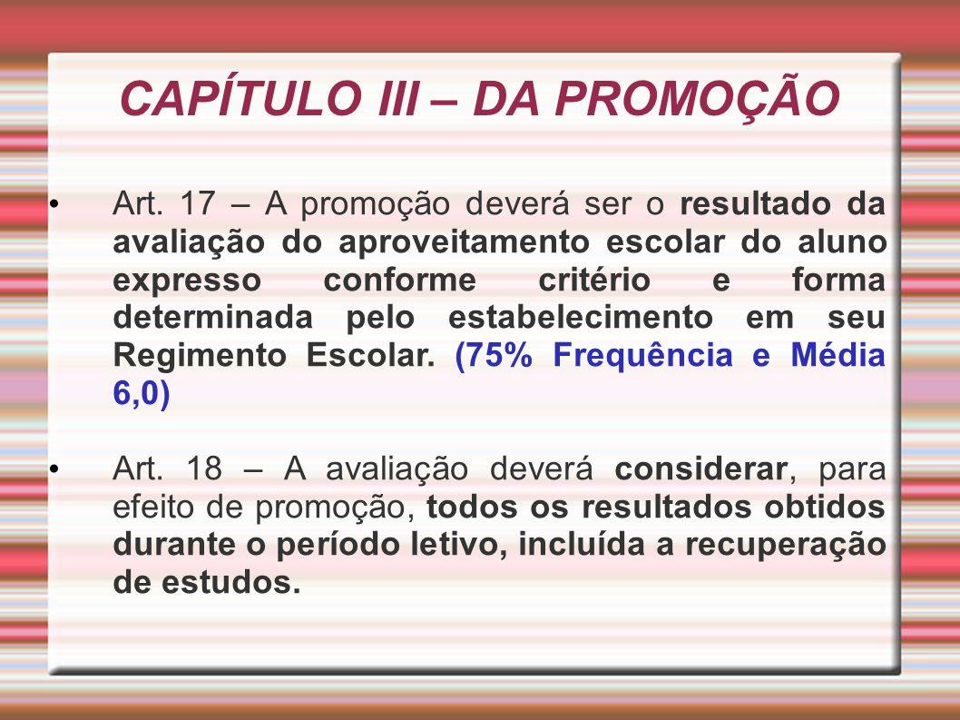CAPÍTULO III – DA PROMOÇÃO Art. 17 – A promoção deverá ser o resultado da avaliação do aproveitamento escolar do aluno expresso conforme critério e fo