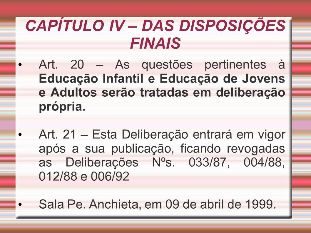 CAPÍTULO IV – DAS DISPOSIÇÕES FINAIS Art. 20 – As questões pertinentes à Educação Infantil e Educação de Jovens e Adultos serão tratadas em deliberaçã