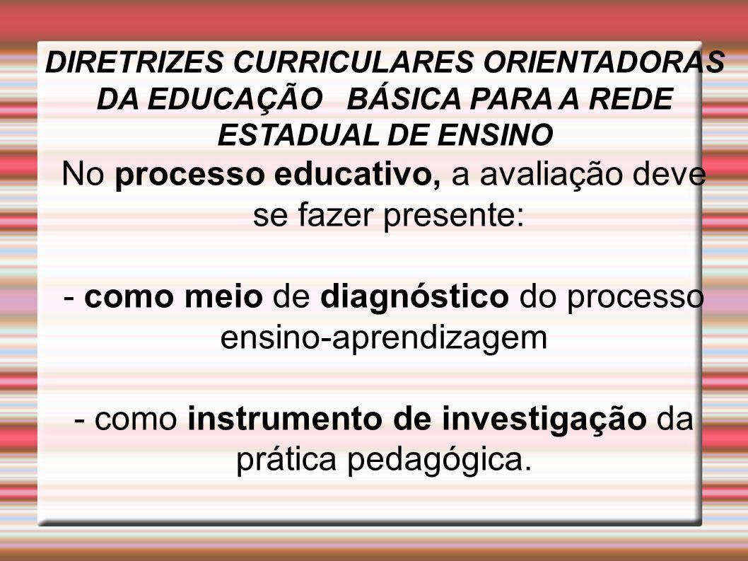 DIRETRIZES CURRICULARES ORIENTADORAS DA EDUCAÇÃO BÁSICA PARA A REDE ESTADUAL DE ENSINO No processo educativo, a avaliação deve se fazer presente: - co