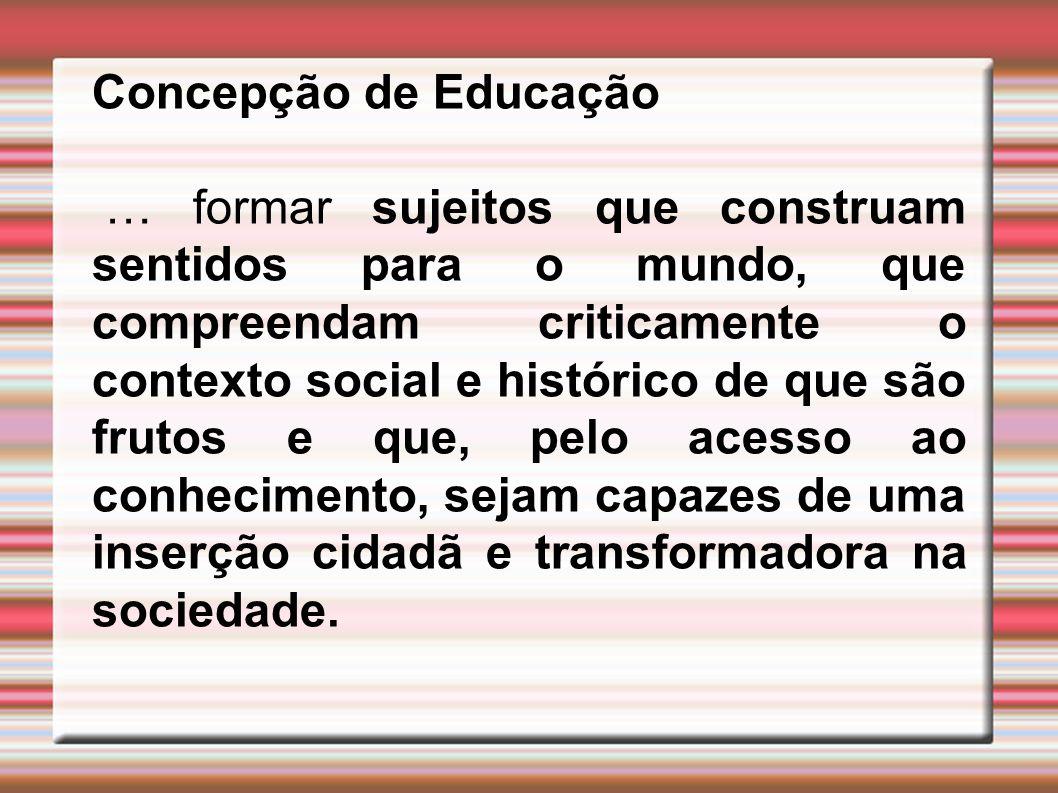 Concepção de Educação … formar sujeitos que construam sentidos para o mundo, que compreendam criticamente o contexto social e histórico de que são fru