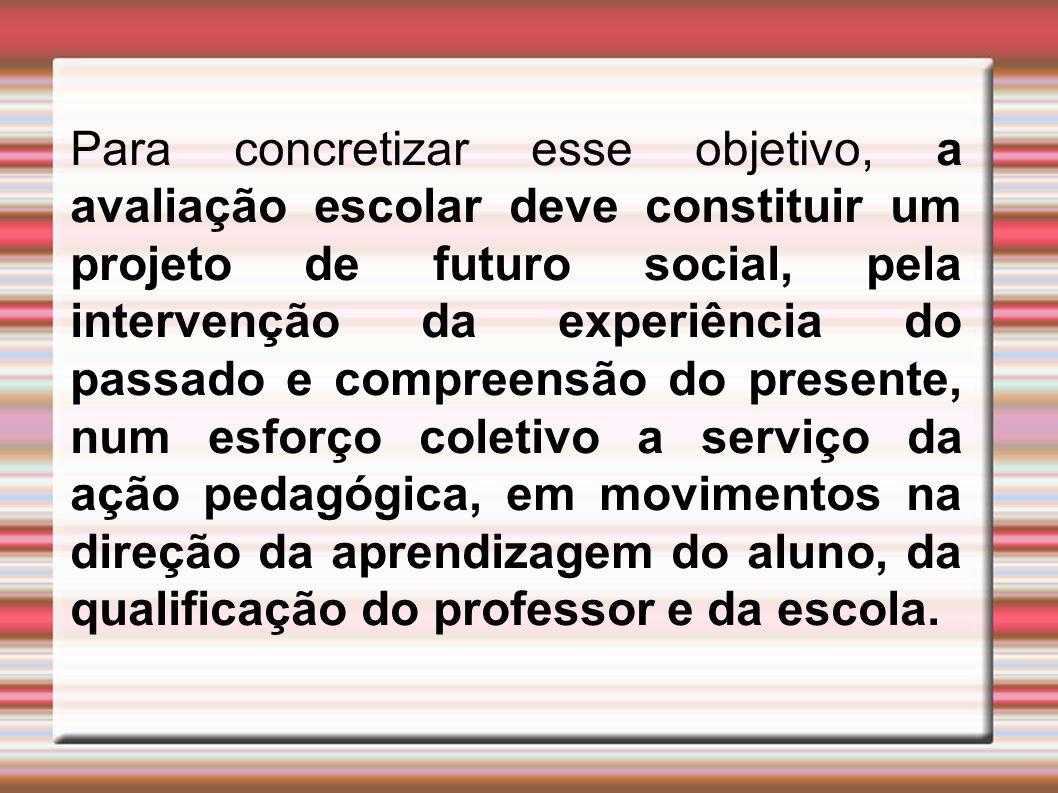 Para concretizar esse objetivo, a avaliação escolar deve constituir um projeto de futuro social, pela intervenção da experiência do passado e compreen