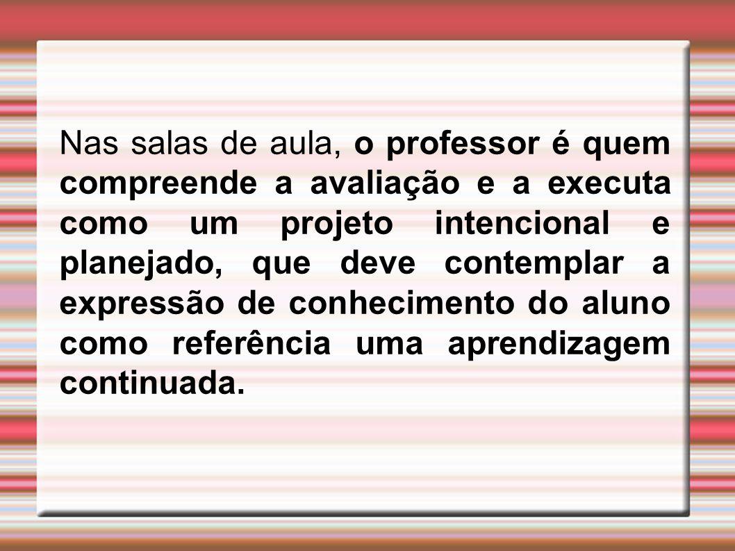 Nas salas de aula, o professor é quem compreende a avaliação e a executa como um projeto intencional e planejado, que deve contemplar a expressão de c