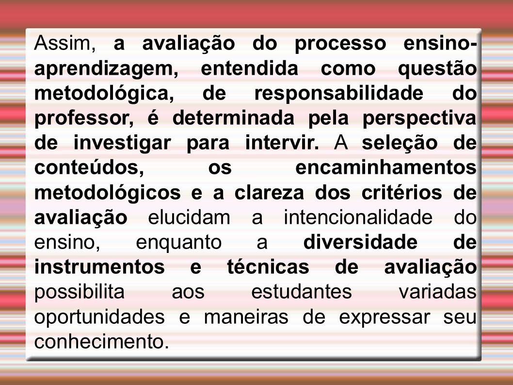 Assim, a avaliação do processo ensino- aprendizagem, entendida como questão metodológica, de responsabilidade do professor, é determinada pela perspec