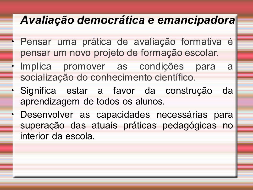 Avaliação democrática e emancipadora Pensar uma prática de avaliação formativa é pensar um novo projeto de formação escolar. Implica promover as condi