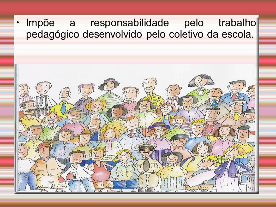 Impõe a responsabilidade pelo trabalho pedagógico desenvolvido pelo coletivo da escola.