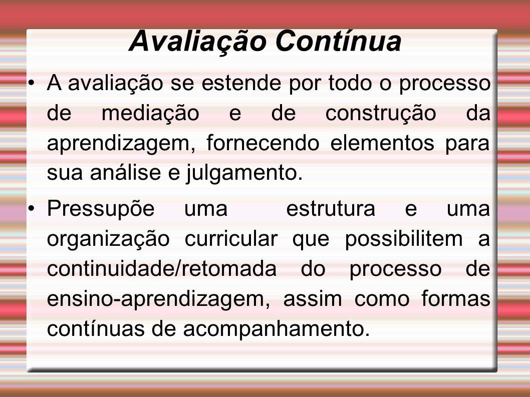 Avaliação Contínua A avaliação se estende por todo o processo de mediação e de construção da aprendizagem, fornecendo elementos para sua análise e jul