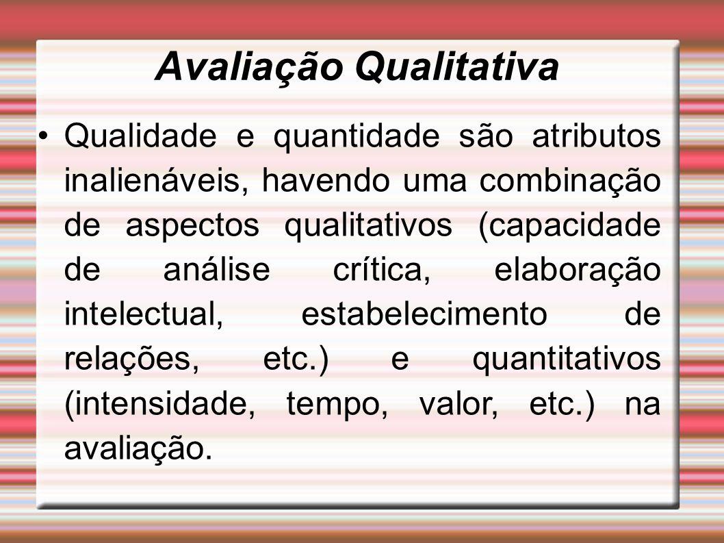 Avaliação Qualitativa Qualidade e quantidade são atributos inalienáveis, havendo uma combinação de aspectos qualitativos (capacidade de análise crític