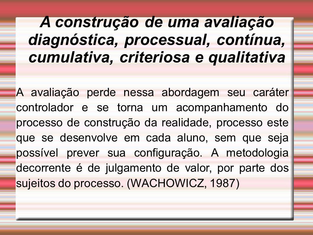 A construção de uma avaliação diagnóstica, processual, contínua, cumulativa, criteriosa e qualitativa A avaliação perde nessa abordagem seu caráter co