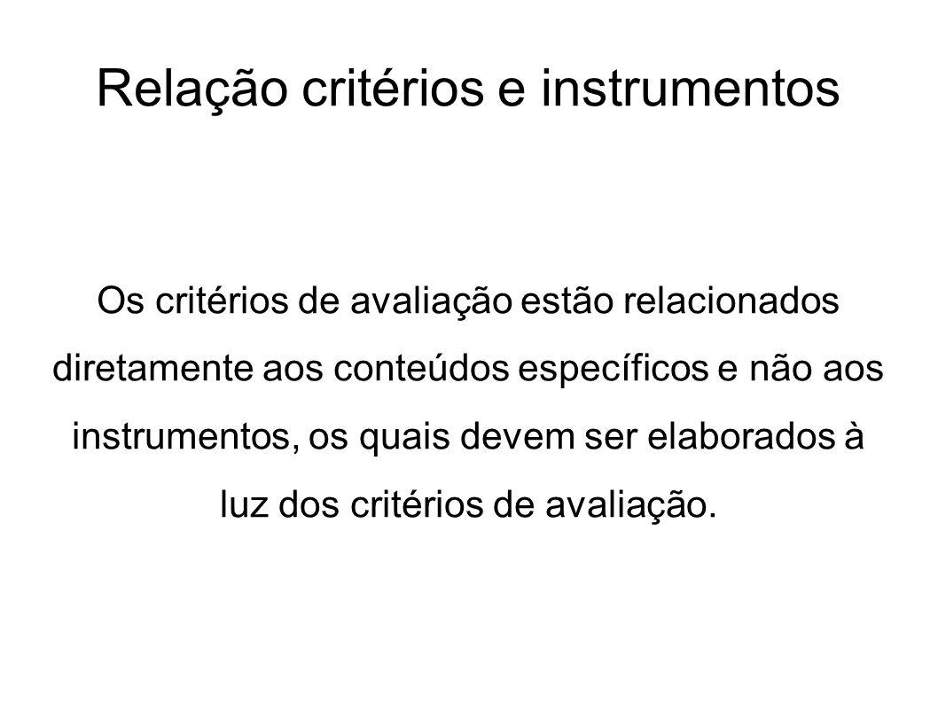 Relação critérios e instrumentos Os critérios de avaliação estão relacionados diretamente aos conteúdos específicos e não aos instrumentos, os quais d