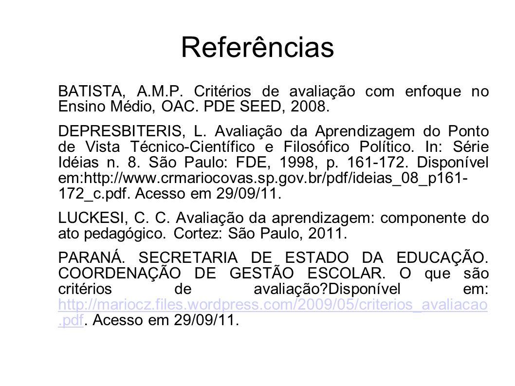 Referências BATISTA, A.M.P. Critérios de avaliação com enfoque no Ensino Médio, OAC. PDE SEED, 2008. DEPRESBITERIS, L. Avaliação da Aprendizagem do Po