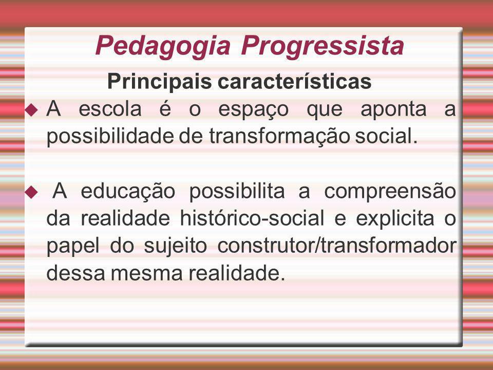 Pedagogia Progressista Principais características A escola é o espaço que aponta a possibilidade de transformação social. A educação possibilita a com