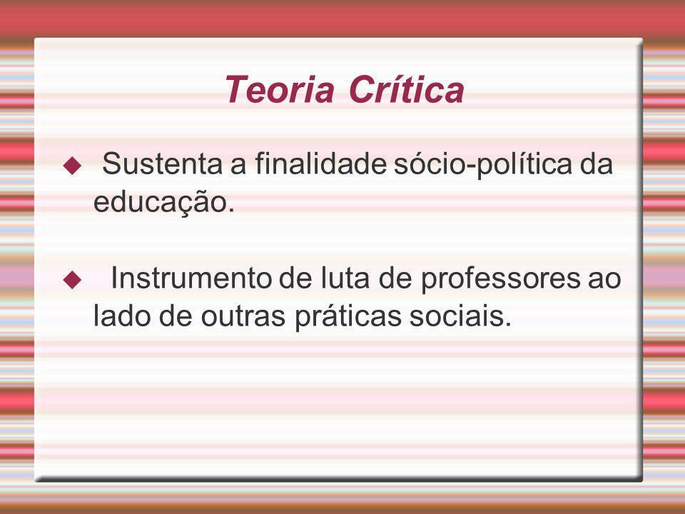 Teoria Crítica Sustenta a finalidade sócio-política da educação. Instrumento de luta de professores ao lado de outras práticas sociais.