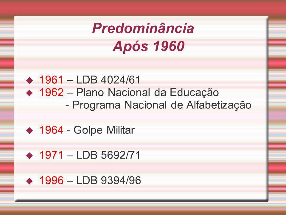 Predominância Após 1960 1961 – LDB 4024/61 1962 – Plano Nacional da Educação - Programa Nacional de Alfabetização 1964 - Golpe Militar 1971 – LDB 5692