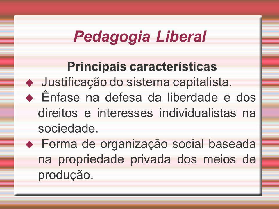 Pedagogia Liberal Principais características Justificação do sistema capitalista. Ênfase na defesa da liberdade e dos direitos e interesses individual
