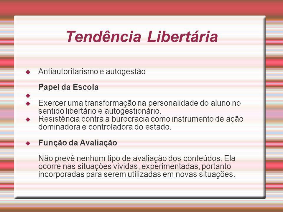 Tendência Libertária Antiautoritarismo e autogestão Papel da Escola Exercer uma transformação na personalidade do aluno no sentido libertário e autoge