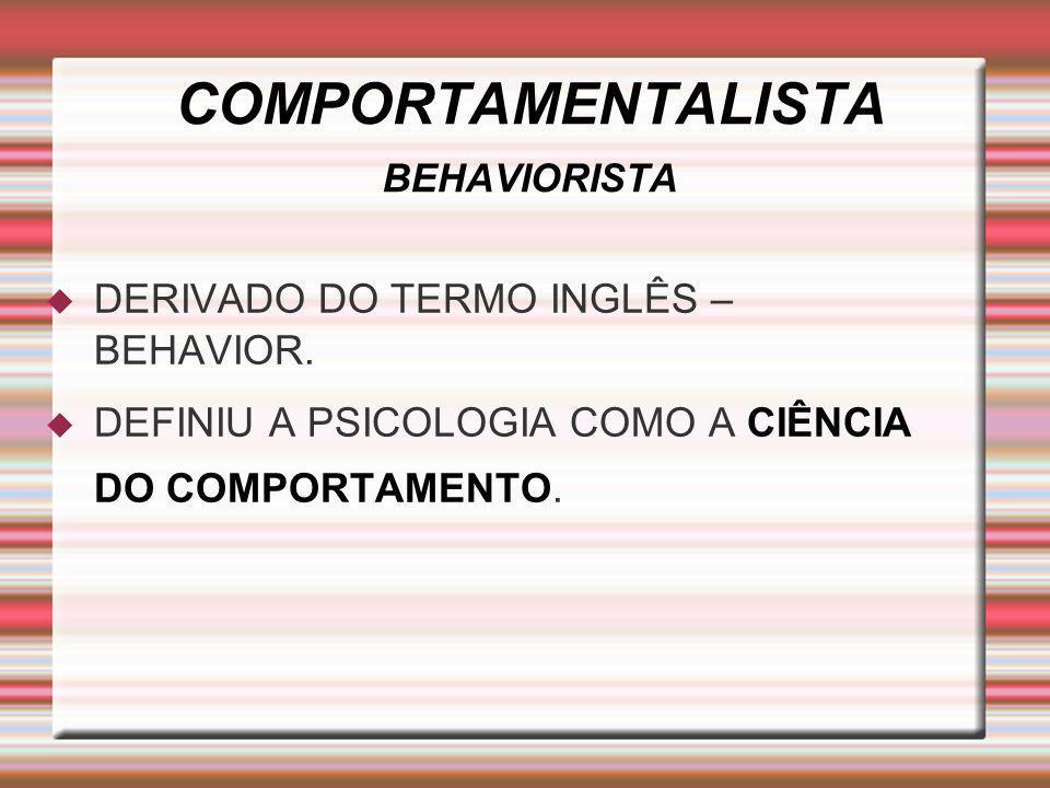 COMPORTAMENTALISTA BEHAVIORISTA DERIVADO DO TERMO INGLÊS – BEHAVIOR. DEFINIU A PSICOLOGIA COMO A CIÊNCIA DO COMPORTAMENTO.