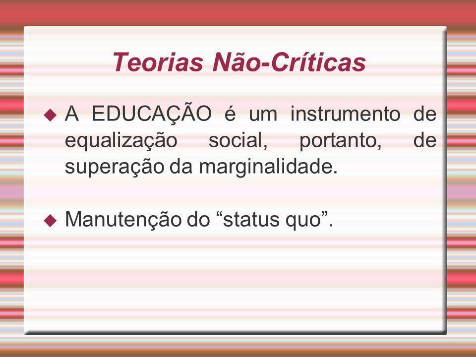 Teorias Não-Críticas A EDUCAÇÃO é um instrumento de equalização social, portanto, de superação da marginalidade. Manutenção do status quo.