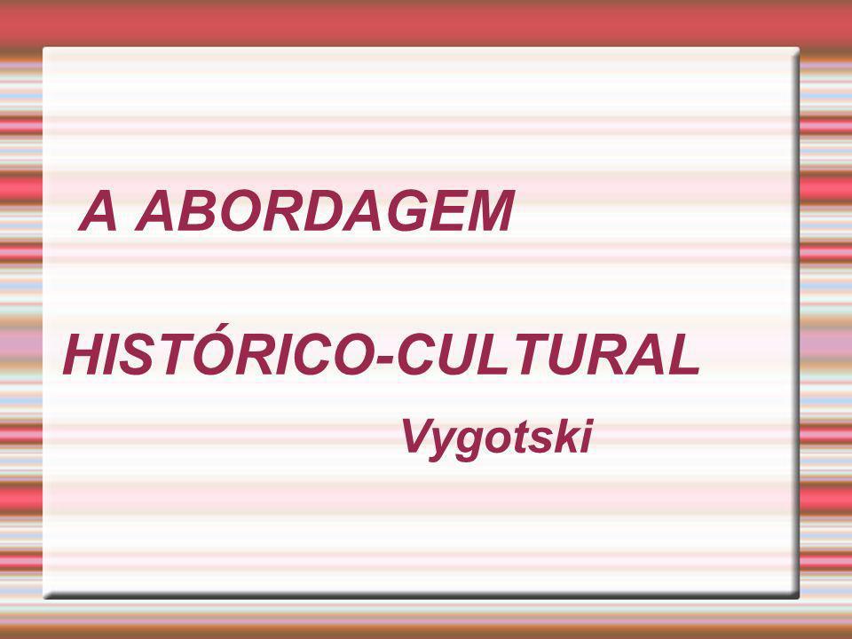 A ABORDAGEM HISTÓRICO-CULTURAL Vygotski