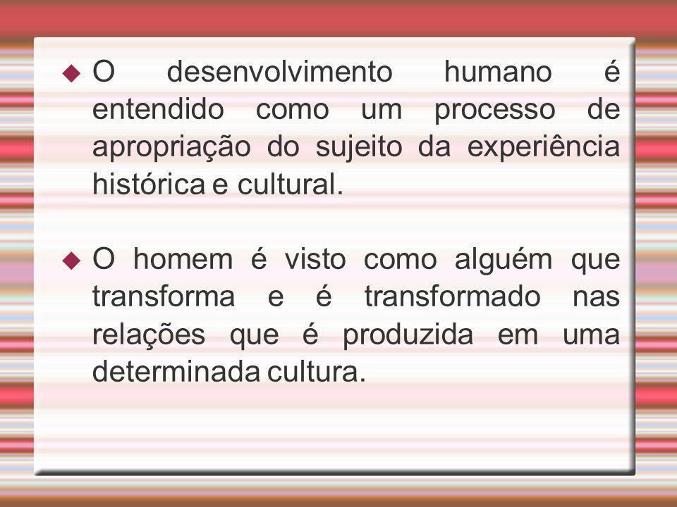 O desenvolvimento humano é entendido como um processo de apropriação do sujeito da experiência histórica e cultural. O homem é visto como alguém que t