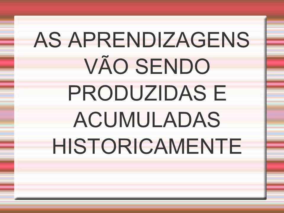 AS APRENDIZAGENS VÃO SENDO PRODUZIDAS E ACUMULADAS HISTORICAMENTE