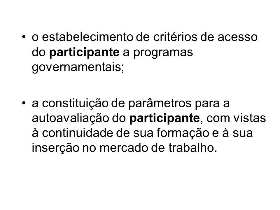 o estabelecimento de critérios de acesso do participante a programas governamentais; a constituição de parâmetros para a autoavaliação do participante, com vistas à continuidade de sua formação e à sua inserção no mercado de trabalho.
