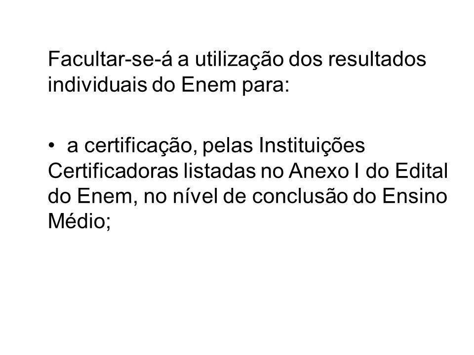 Facultar-se-á a utilização dos resultados individuais do Enem para: a certificação, pelas Instituições Certificadoras listadas no Anexo I do Edital do Enem, no nível de conclusão do Ensino Médio;