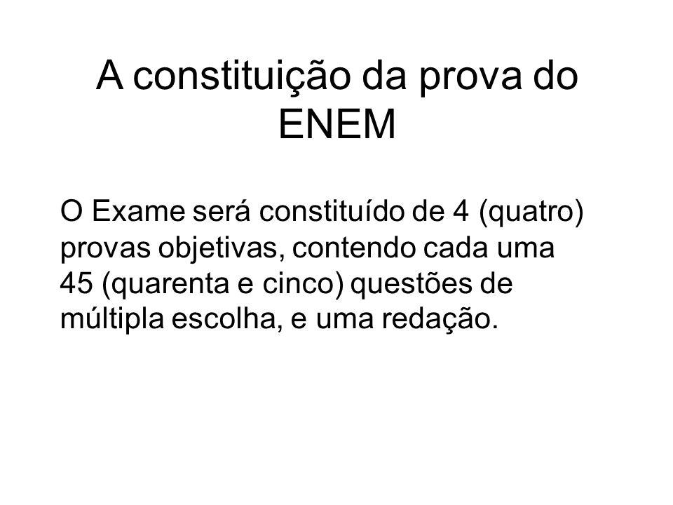 A constituição da prova do ENEM O Exame será constituído de 4 (quatro) provas objetivas, contendo cada uma 45 (quarenta e cinco) questões de múltipla escolha, e uma redação.
