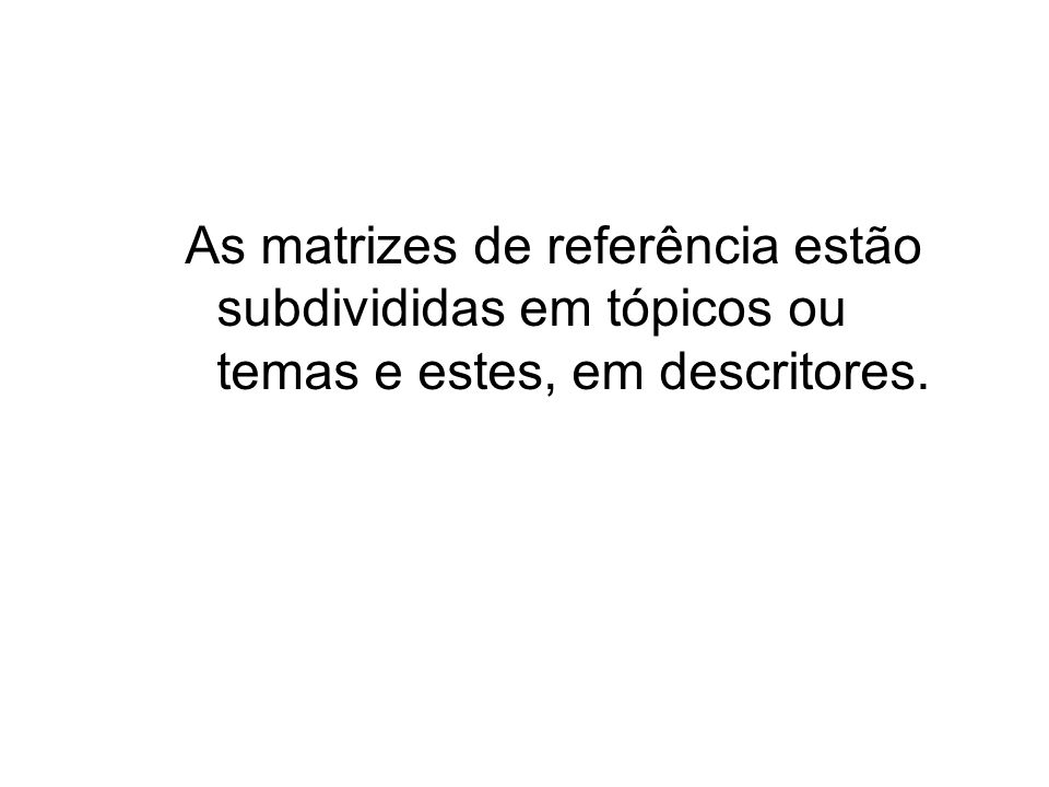 As matrizes de referência estão subdivididas em tópicos ou temas e estes, em descritores.