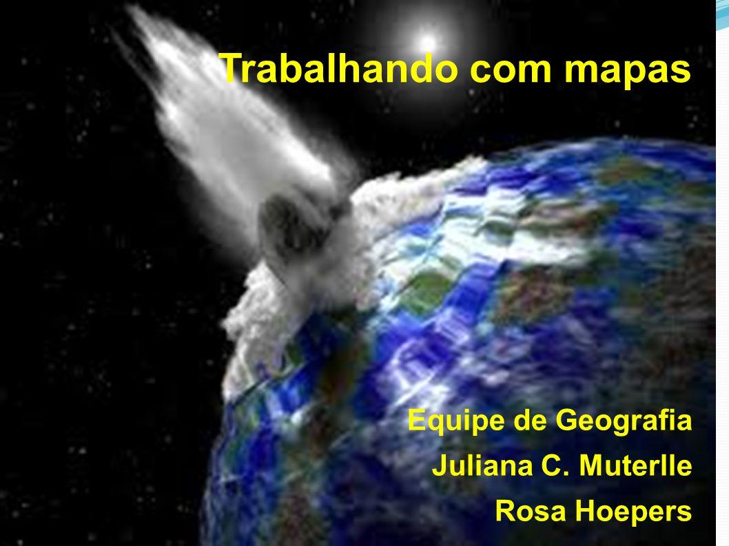Trabalhando com mapas Equipe de Geografia Juliana C. Muterlle Rosa Hoepers