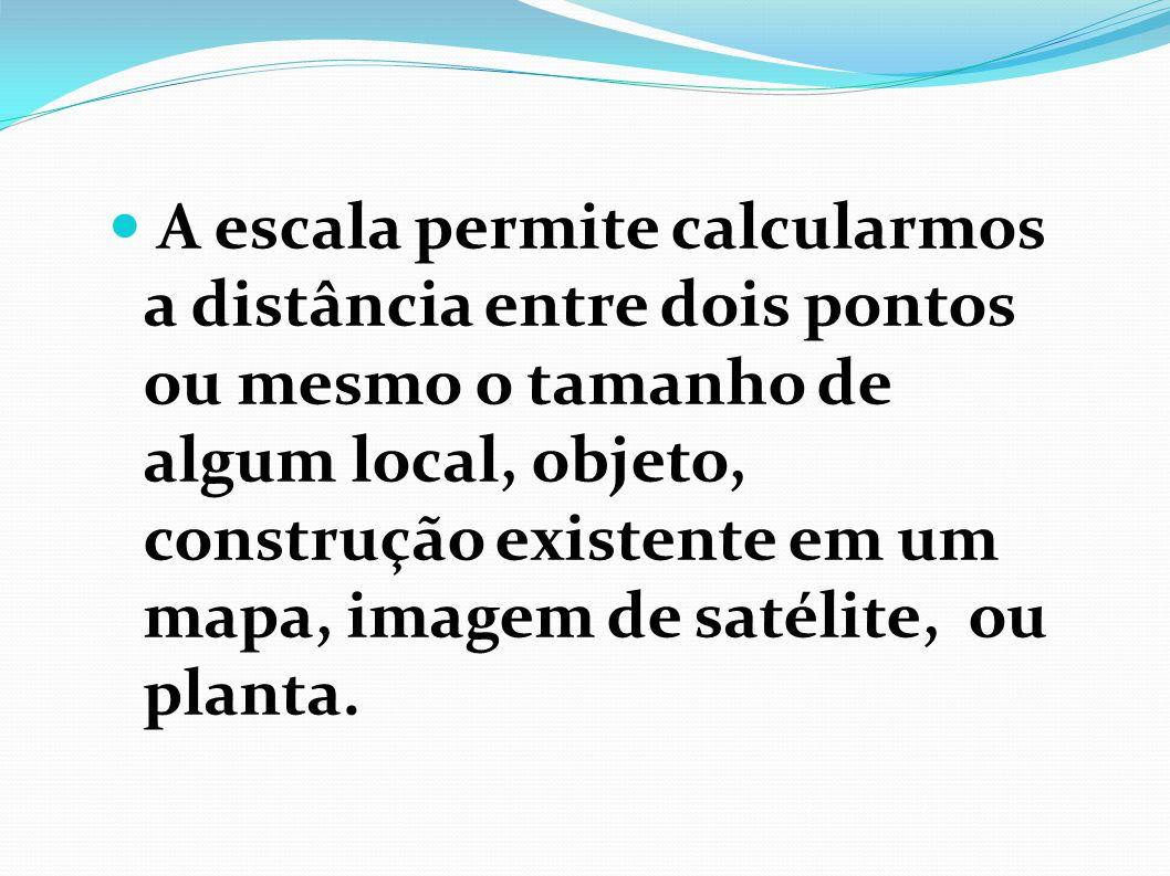 A escala permite calcularmos a distância entre dois pontos ou mesmo o tamanho de algum local, objeto, construção existente em um mapa, imagem de satélite, ou planta.