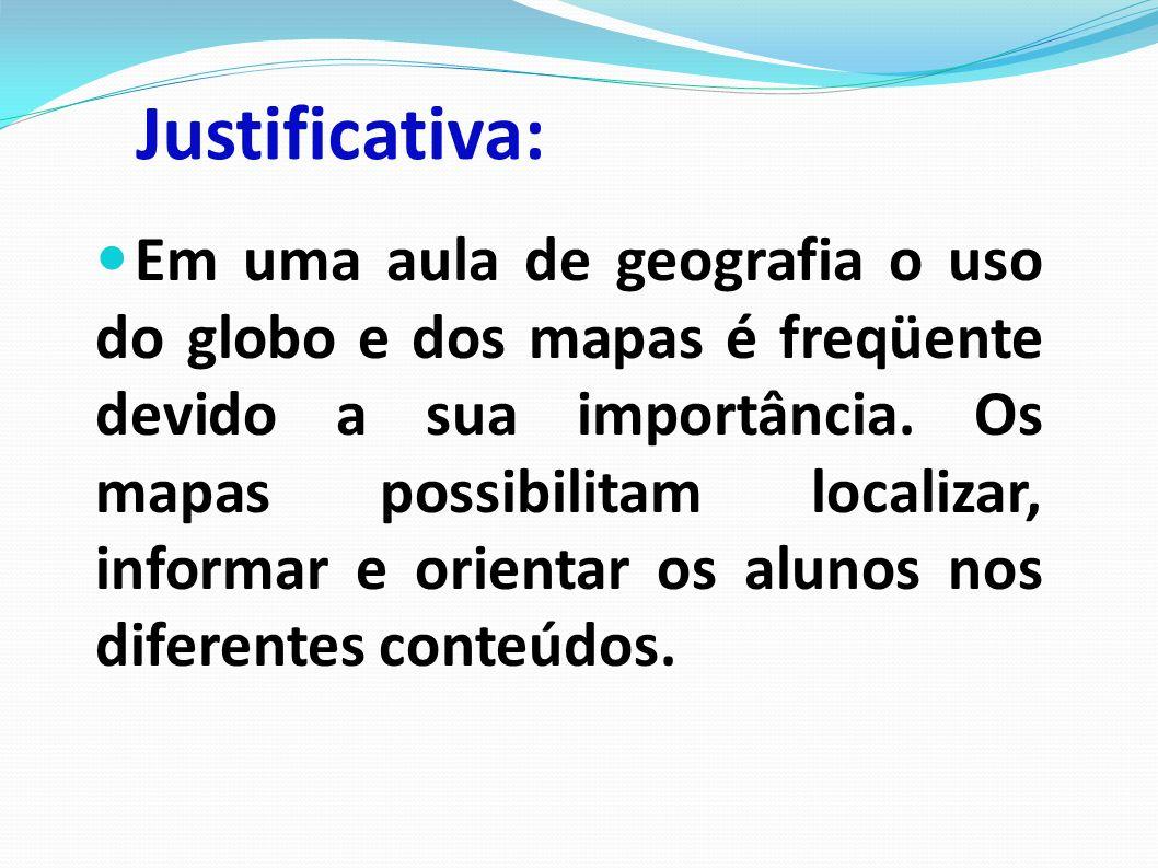 Justificativa: Em uma aula de geografia o uso do globo e dos mapas é freqüente devido a sua importância.
