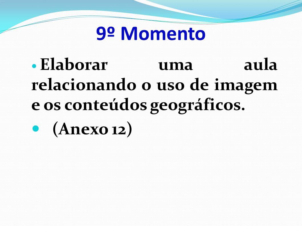 9º Momento Elaborar uma aula relacionando o uso de imagem e os conteúdos geográficos. (Anexo 12)