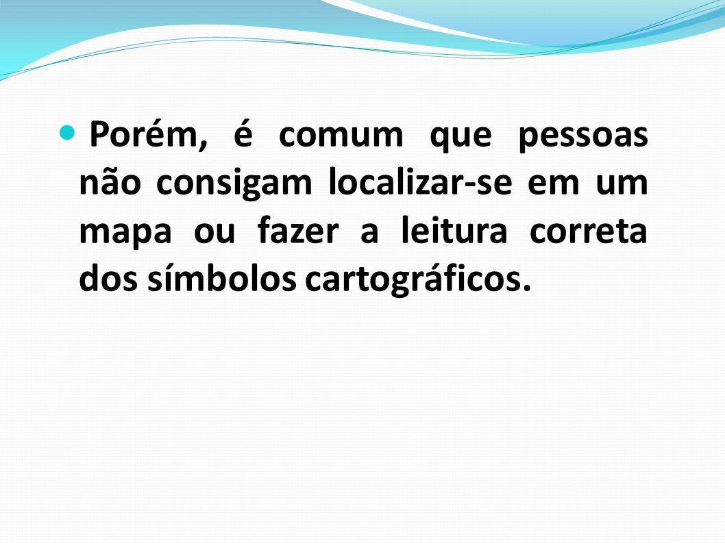 Porém, é comum que pessoas não consigam localizar-se em um mapa ou fazer a leitura correta dos símbolos cartográficos.