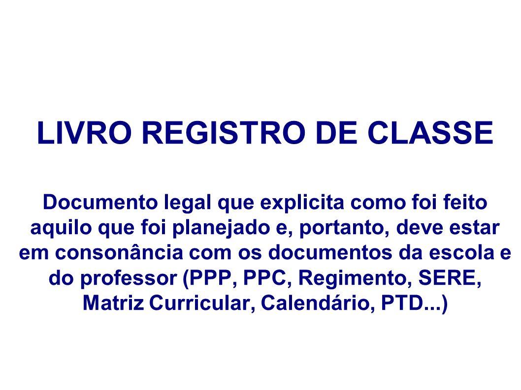 LIVRO REGISTRO DE CLASSE Documento legal que explicita como foi feito aquilo que foi planejado e, portanto, deve estar em consonância com os documento