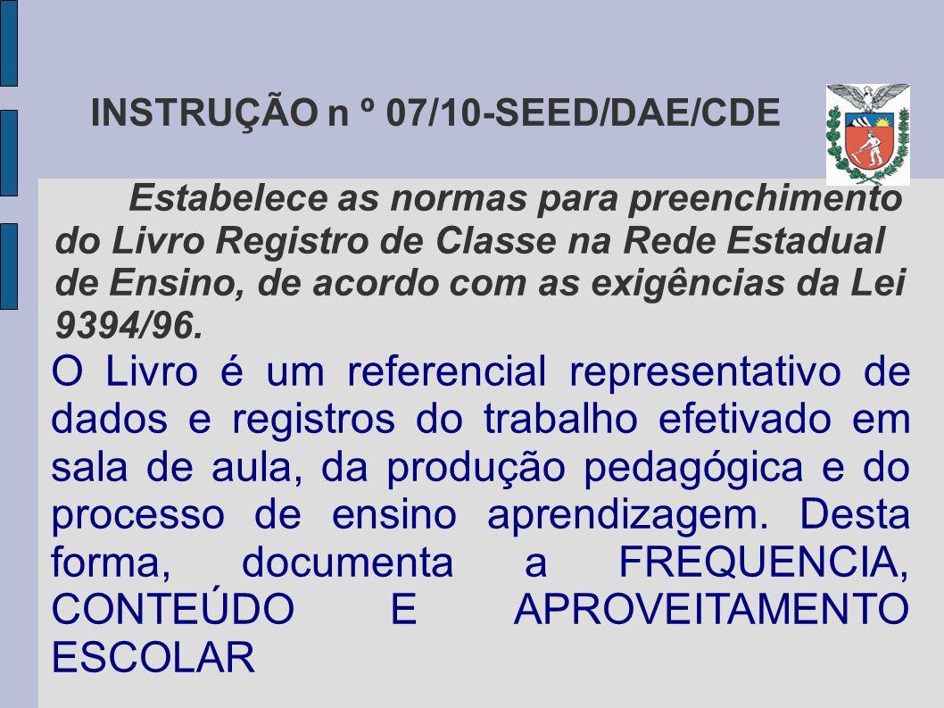 INSTRUÇÃO n º 07/10-SEED/DAE/CDE Estabelece as normas para preenchimento do Livro Registro de Classe na Rede Estadual de Ensino, de acordo com as exigências da Lei 9394/96.