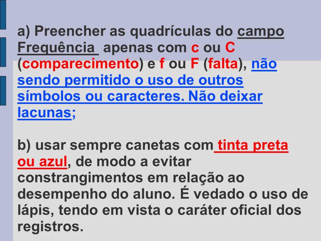 a) Preencher as quadrículas do campo Frequência apenas com c ou C (comparecimento) e f ou F (falta), não sendo permitido o uso de outros símbolos ou caracteres.