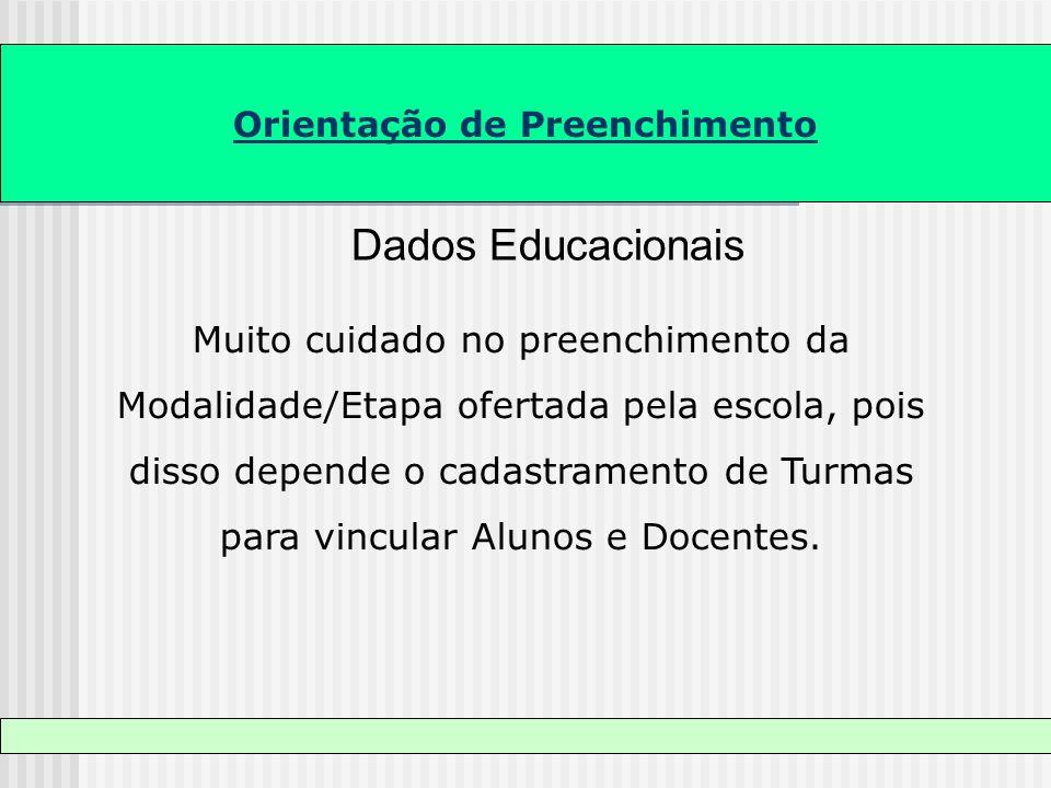 Orientação de Preenchimento Dados Educacionais Muito cuidado no preenchimento da Modalidade/Etapa ofertada pela escola, pois disso depende o cadastram
