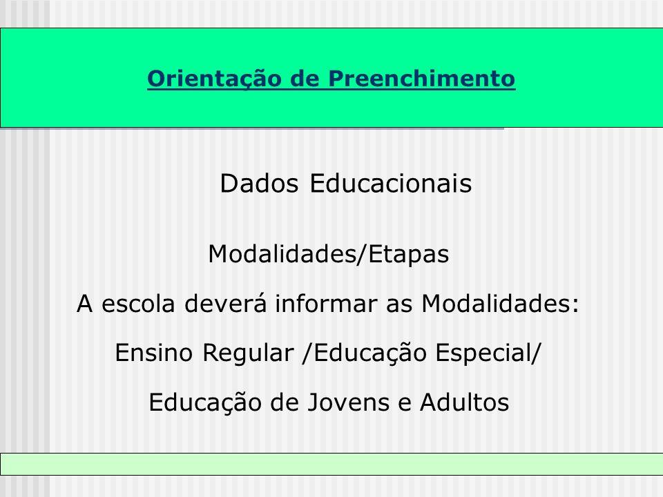Orientação de Preenchimento Dados Educacionais Modalidades/Etapas A escola deverá informar as Modalidades: Ensino Regular /Educação Especial/ Educação
