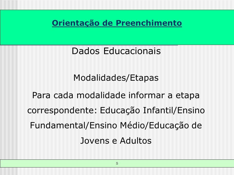 Orientação de Preenchimento S Dados Educacionais Modalidades/Etapas Para cada modalidade informar a etapa correspondente: Educação Infantil/Ensino Fun