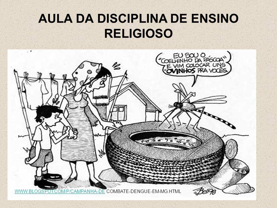 AULA DA DISCIPLINA DE ENSINO RELIGIOSO WWW.BLOGSPOT.COM/P/CAMPANHA-DEWWW.BLOGSPOT.COM/P/CAMPANHA-DE COMBATE-DENGUE-EM-MG.HTML