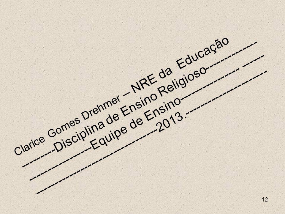 12 Clarice Gomes Drehmer – NRE da Educação ---------Disciplina de Ensino Religioso-------------- -----------------Equipe de Ensino---------------- ---