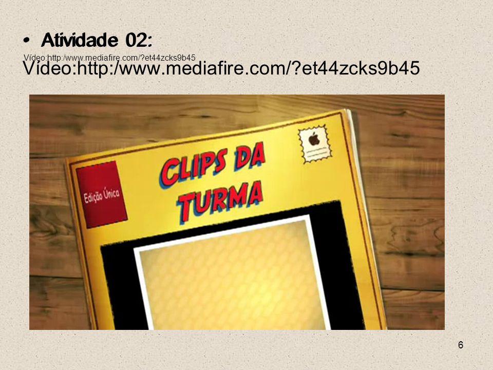 6 Atividade 02: Vídeo:http:/www.mediafire.com/?et44zcks9b45 Atividade 02: Vídeo:http:/www.mediafire.com/?et44zcks9b45