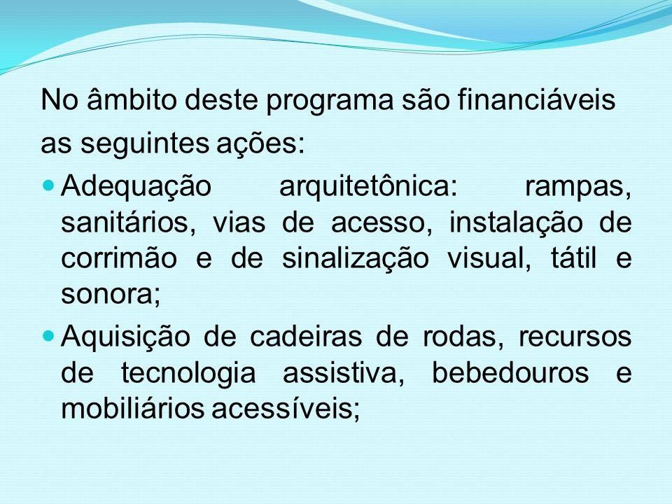 No âmbito deste programa são financiáveis as seguintes ações: Adequação arquitetônica: rampas, sanitários, vias de acesso, instalação de corrimão e de