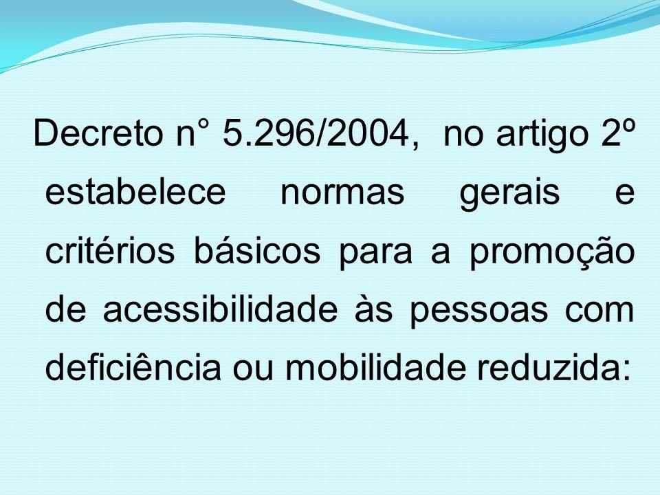 Decreto n° 5.296/2004, no artigo 2º estabelece normas gerais e critérios básicos para a promoção de acessibilidade às pessoas com deficiência ou mobil