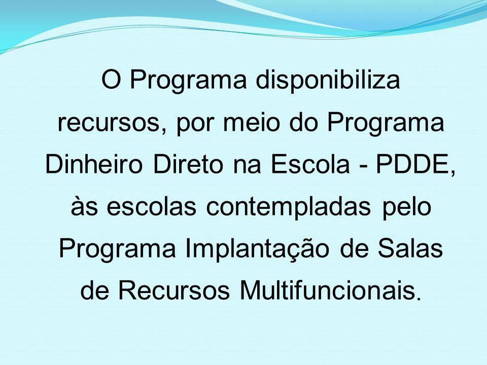 O Programa disponibiliza recursos, por meio do Programa Dinheiro Direto na Escola - PDDE, às escolas contempladas pelo Programa Implantação de Salas de Recursos Multifuncionais.
