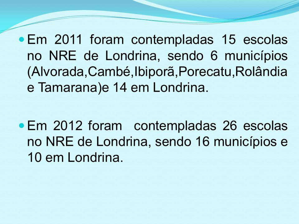 Em 2011 foram contempladas 15 escolas no NRE de Londrina, sendo 6 municípios (Alvorada,Cambé,Ibiporã,Porecatu,Rolândia e Tamarana)e 14 em Londrina.