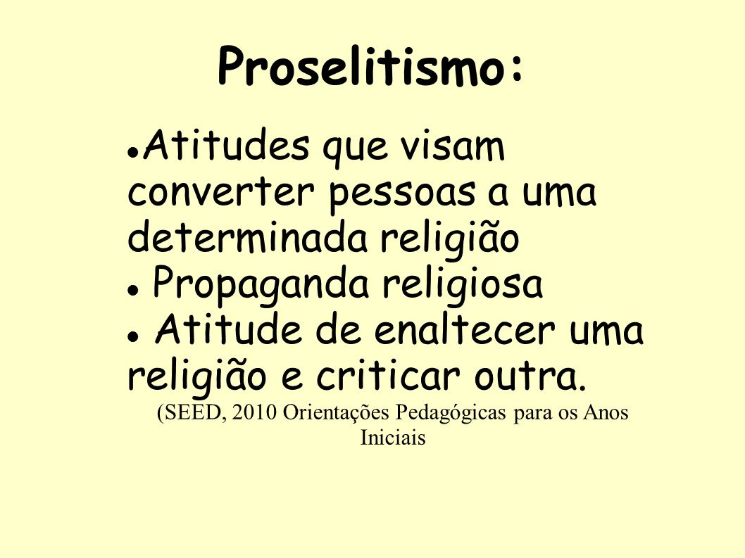 Proselitismo: Atitudes que visam converter pessoas a uma determinada religião Propaganda religiosa Atitude de enaltecer uma religião e criticar outra.