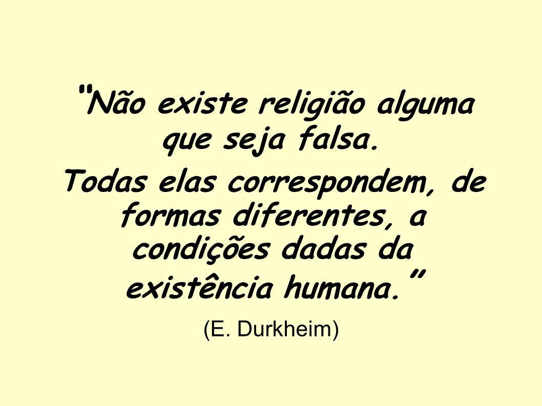 Não existe religião alguma que seja falsa. Todas elas correspondem, de formas diferentes, a condições dadas da existência humana. (E. Durkheim)