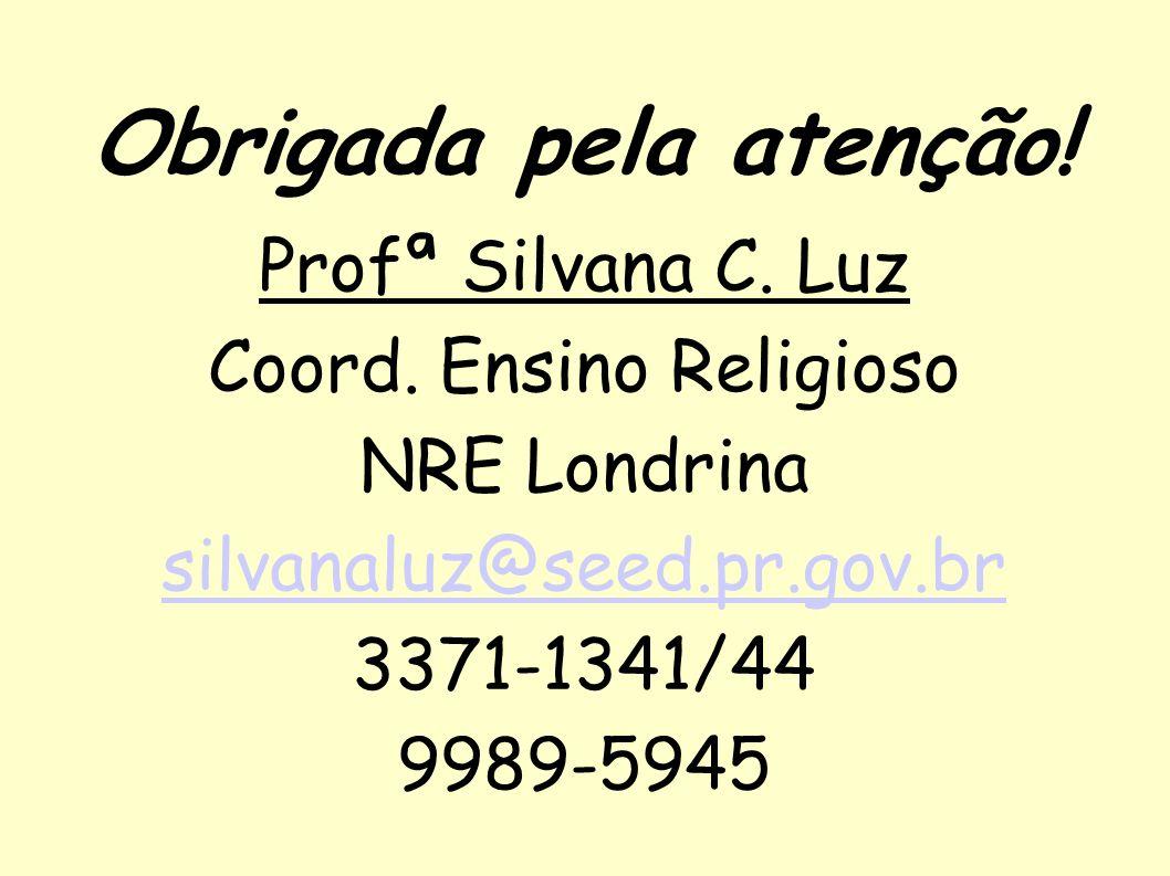 Profª Silvana C. Luz Coord. Ensino Religioso NRE Londrina silvanaluz@seed.pr.gov.br 3371-1341/44 9989-5945 Obrigada pela atenção!