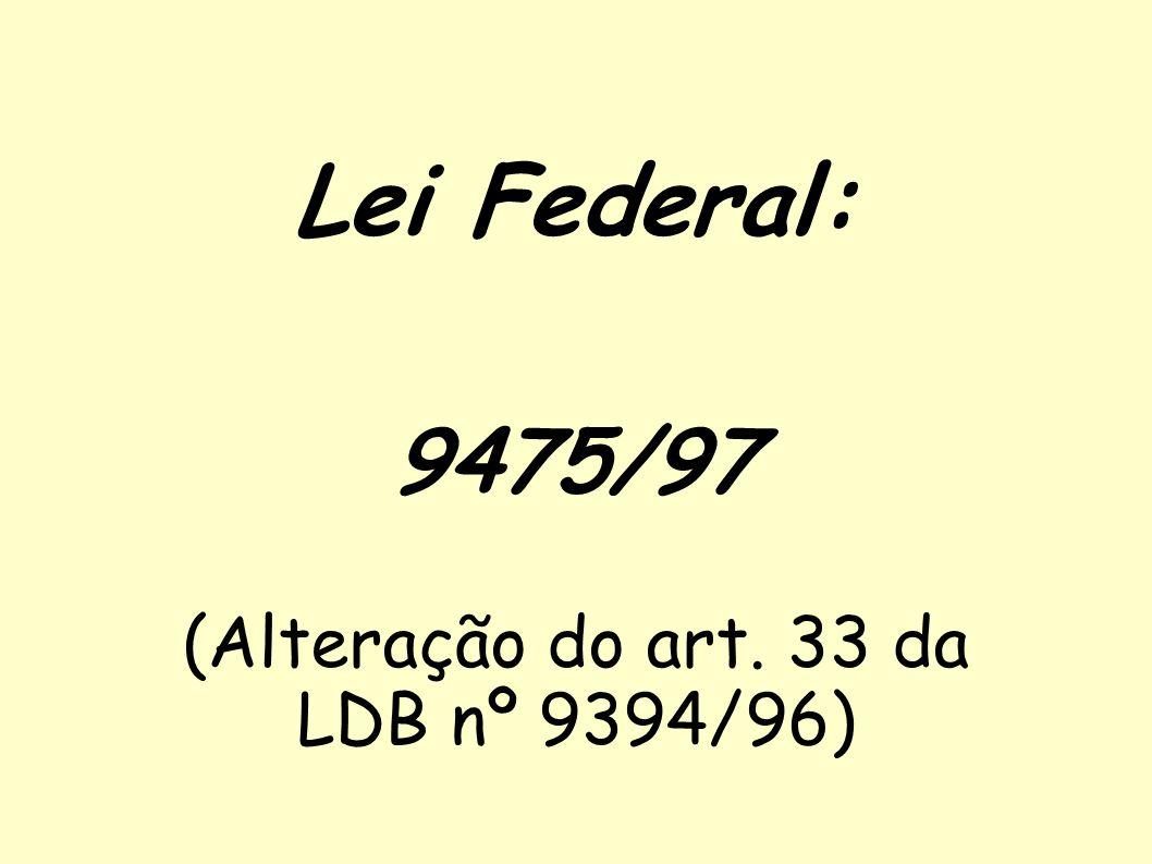 Lei Federal: 9475/97 (Alteração do art. 33 da LDB nº 9394/96)